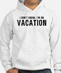 I Don't Know. I'm on VACATION Hoodie