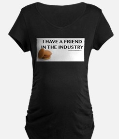 I have a friend in the industry Maternity T-Shirt