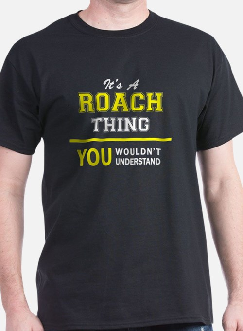 ROACH thing, you wouldn't understand ! T-Shirt
