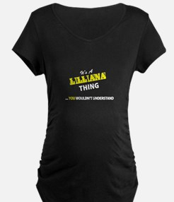 LILLIANA thing, you wouldn't und Maternity T-Shirt