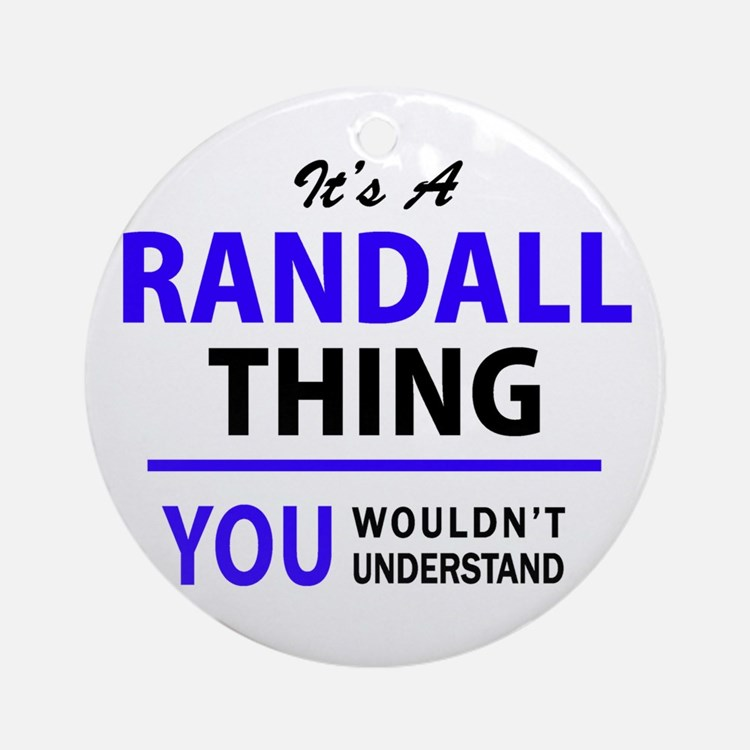 It's RANDALL thing, you wouldn't un Round Ornament