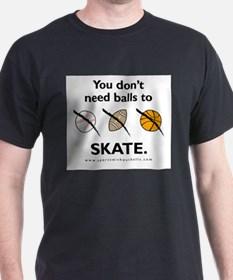 You don't need balls to SKATE. T-Shirt