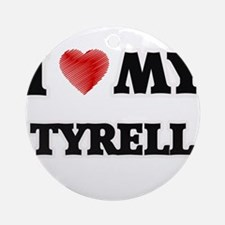 I love my Tyrell Round Ornament