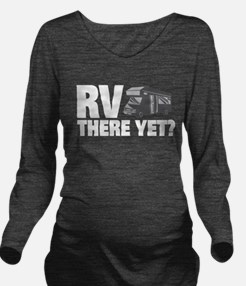 RV There Yet? Long Sleeve Maternity T-Shirt