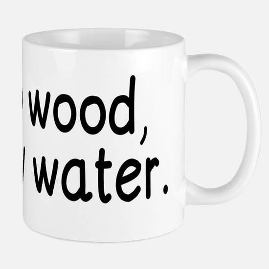 Chop wood, carry water. Mugs