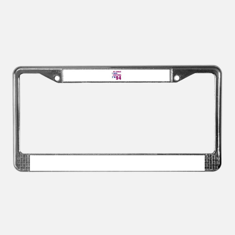 I Know Everythig I Am 94 License Plate Frame