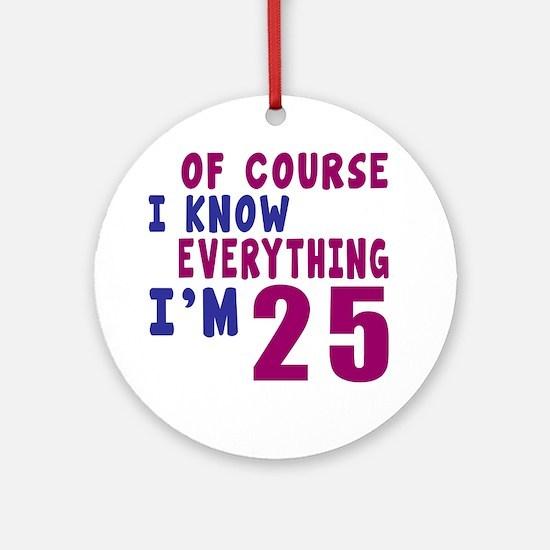 I Know Everythig I Am 25 Round Ornament