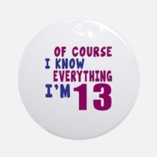 I Know Everythig I Am 13 Round Ornament
