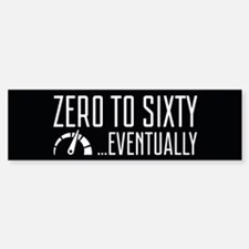 Zero To Sixty Eventually Bumper Bumper Bumper Sticker
