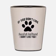 You Don't Like Swedish Vallhund Shot Glass