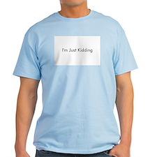 im just kidding T-Shirt