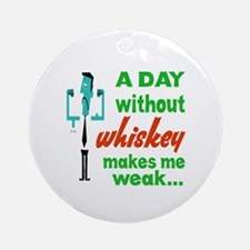 A day without Whiskey makes me weak Round Ornament
