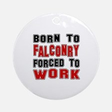Born To Falconry Forced To Work Round Ornament