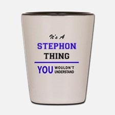 It's STEPHON thing, you wouldn't unders Shot Glass