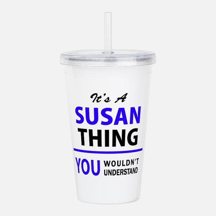 It's SUSAN thing, you Acrylic Double-wall Tumbler