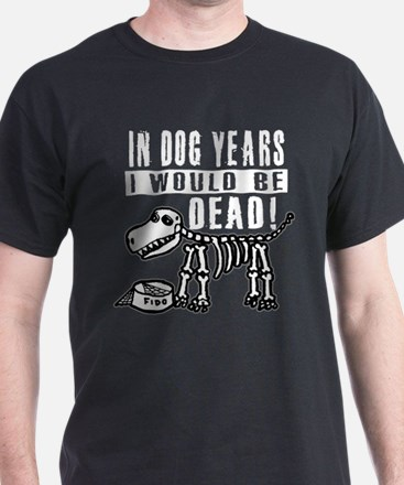 IN DOG YEARS I'D BE DEAD T-Shirt