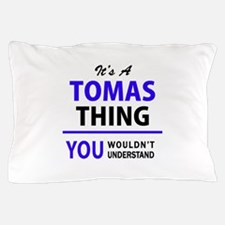 It's TOMAS thing, you wouldn't underst Pillow Case