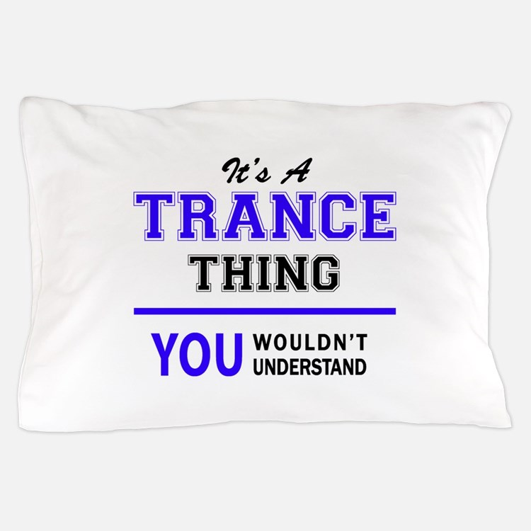 It's TRANCE thing, you wouldn't unders Pillow Case