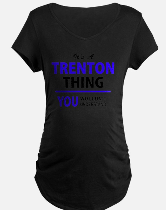 It's TRENTON thing, you wouldn't Maternity T-Shirt