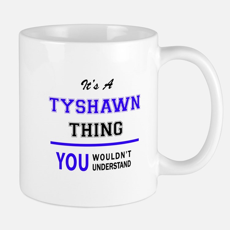 It's TYSHAWN thing, you wouldn't understand Mugs