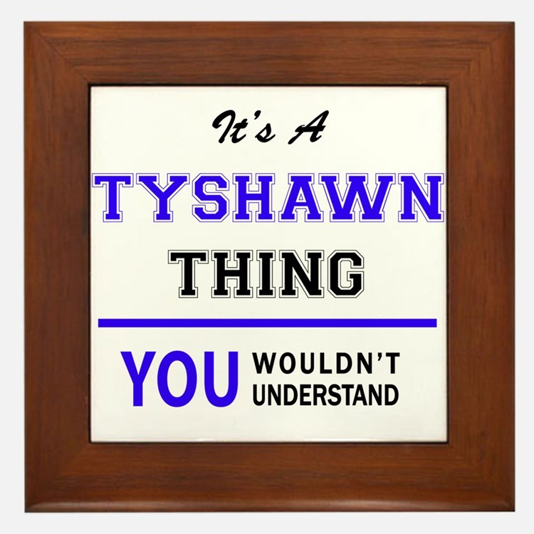 It's TYSHAWN thing, you wouldn't under Framed Tile