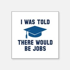 "I Was Told There Would Be Jobs Square Sticker 3"" x"