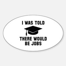 I Was Told There Would Be Jobs Decal