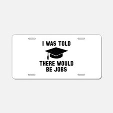 I Was Told There Would Be Jobs Aluminum License Pl