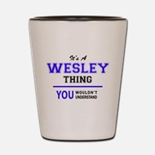 It's WESLEY thing, you wouldn't underst Shot Glass