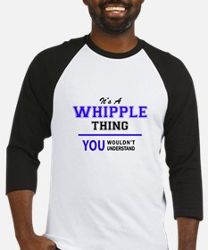 It's WHIPPLE thing, you wouldn't u Baseball Jersey