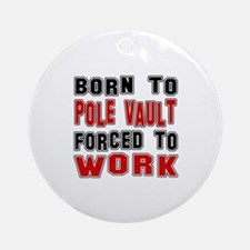 Born To Pole Vault Forced To Work Round Ornament