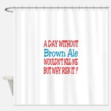 A day without Brown Ale Shower Curtain