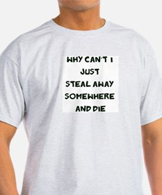 Steal away somehwere and die T-Shirt