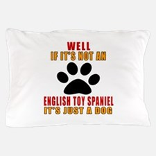 If It Is Not English Toy Spaniel Dog Pillow Case
