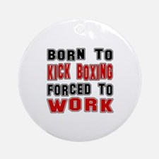 Born To Kickboxing Forced To Work Round Ornament