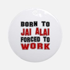 Born To Jai Alai Forced To Work Round Ornament