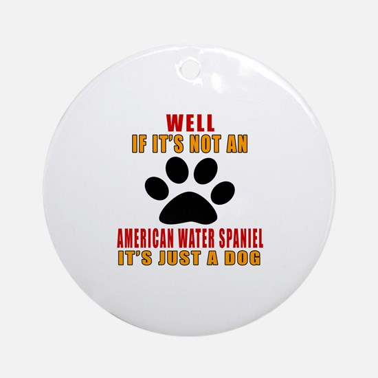 If It Is Not American Water Spaniel Round Ornament