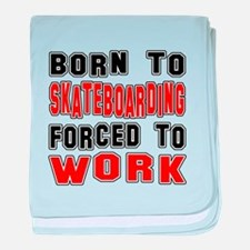 Born To Skateboarding Forced To Work baby blanket