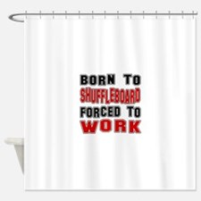 Born To Shuffleboard Forced To Work Shower Curtain