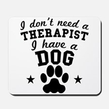 I Dont Need A Therapist I Have A Dog Mousepad