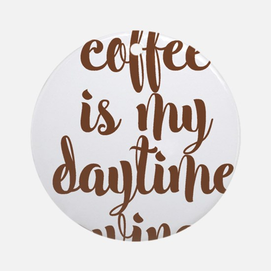 COFFEE IS MY DAYTIME WINE Round Ornament