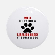 If It Is Not Siberian Husky Dog Round Ornament