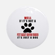 If It Is Not Petit Basset Griffon V Round Ornament