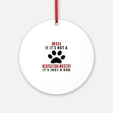 If It Is Not Neapolitan Mastiff Dog Round Ornament