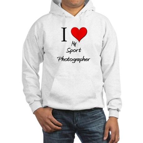 I Love My Sport Photographer Hooded Sweatshirt