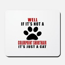 If It's Not Colorpoint Shorthair Mousepad