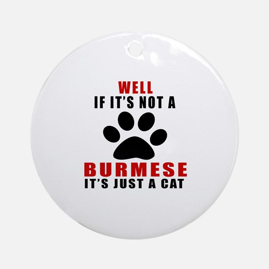If It's Not Burmese Round Ornament