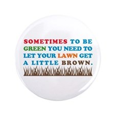 """Be Green Let Lawn Get Brown 3.5"""" Button"""