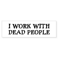 I WORK WITH DEAD PEOPLE Bumper Bumper Sticker