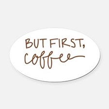 BUT FIRST, COFFEE Oval Car Magnet